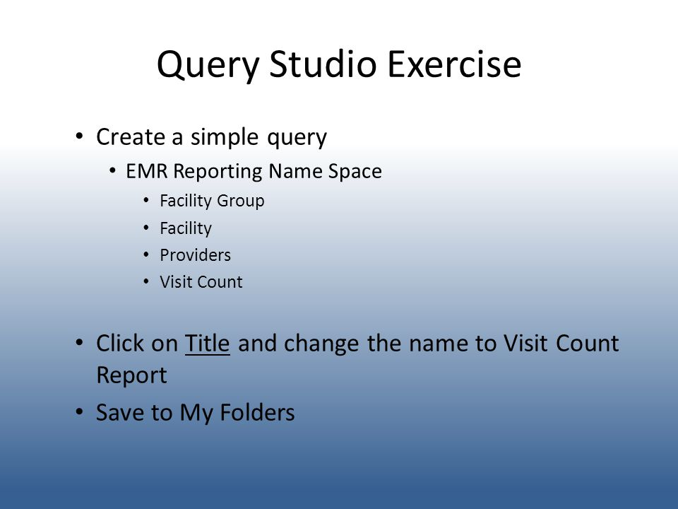 Query Studio Exercise Create a simple query EMR Reporting Name Space Facility Group Facility Providers Visit Count Click on Title and change the name