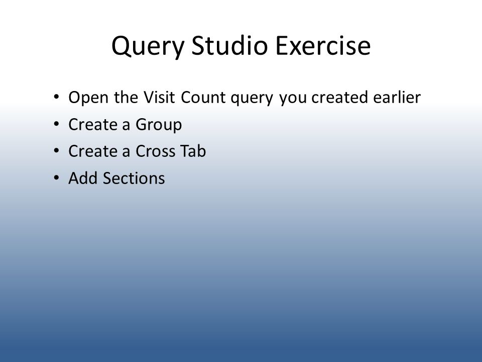 Query Studio Exercise Open the Visit Count query you created earlier Create a Group Create a Cross Tab Add Sections
