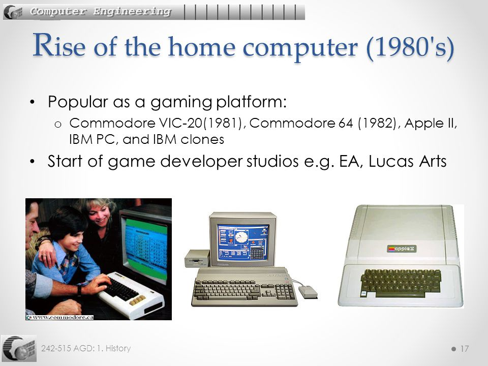 17 242-515 AGD: 1. History 17 Popular as a gaming platform: o Commodore VIC-20(1981), Commodore 64 (1982), Apple II, IBM PC, and IBM clones Start of g