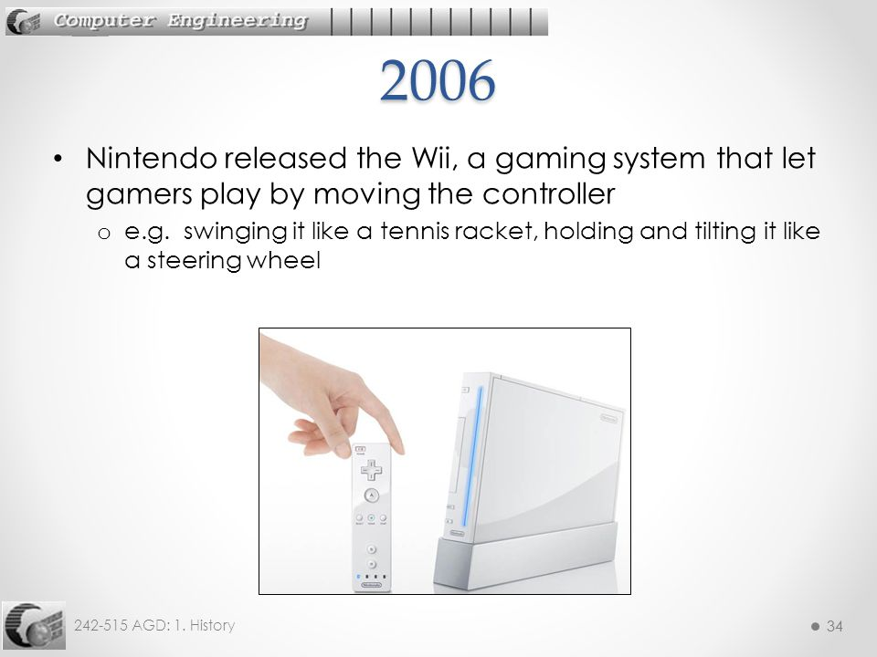 34 242-515 AGD: 1. History 34 Nintendo released the Wii, a gaming system that let gamers play by moving the controller o e.g. swinging it like a tenni