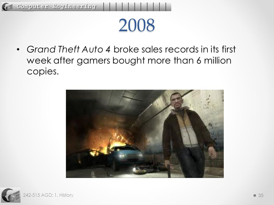 35 242-515 AGD: 1. History 35 Grand Theft Auto 4 broke sales records in its first week after gamers bought more than 6 million copies.2008