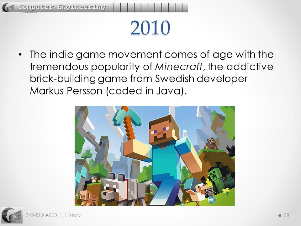 38 242-515 AGD: 1. History 38 The indie game movement comes of age with the tremendous popularity of Minecraft, the addictive brick-building game from