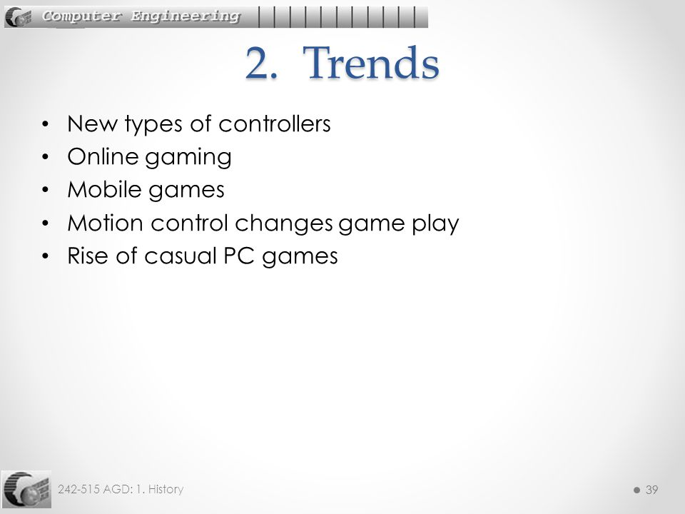 39 242-515 AGD: 1. History 39 New types of controllers Online gaming Mobile games Motion control changes game play Rise of casual PC games 2. Trends