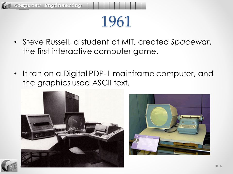 4 242-515 AGD: 1. History 4 Steve Russell, a student at MIT, created Spacewar, the first interactive computer game. It ran on a Digital PDP-1 mainfram
