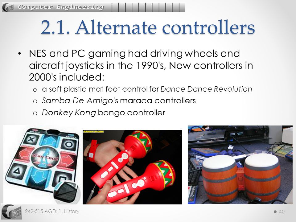 40 242-515 AGD: 1. History 40 NES and PC gaming had driving wheels and aircraft joysticks in the 1990's, New controllers in 2000's included: o a soft