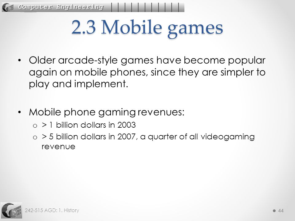 44 242-515 AGD: 1. History 44 Older arcade-style games have become popular again on mobile phones, since they are simpler to play and implement. Mobil