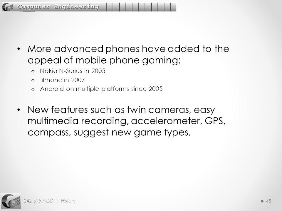 45 242-515 AGD: 1. History 45 More advanced phones have added to the appeal of mobile phone gaming: o Nokia N-Series in 2005 o iPhone in 2007 o Androi