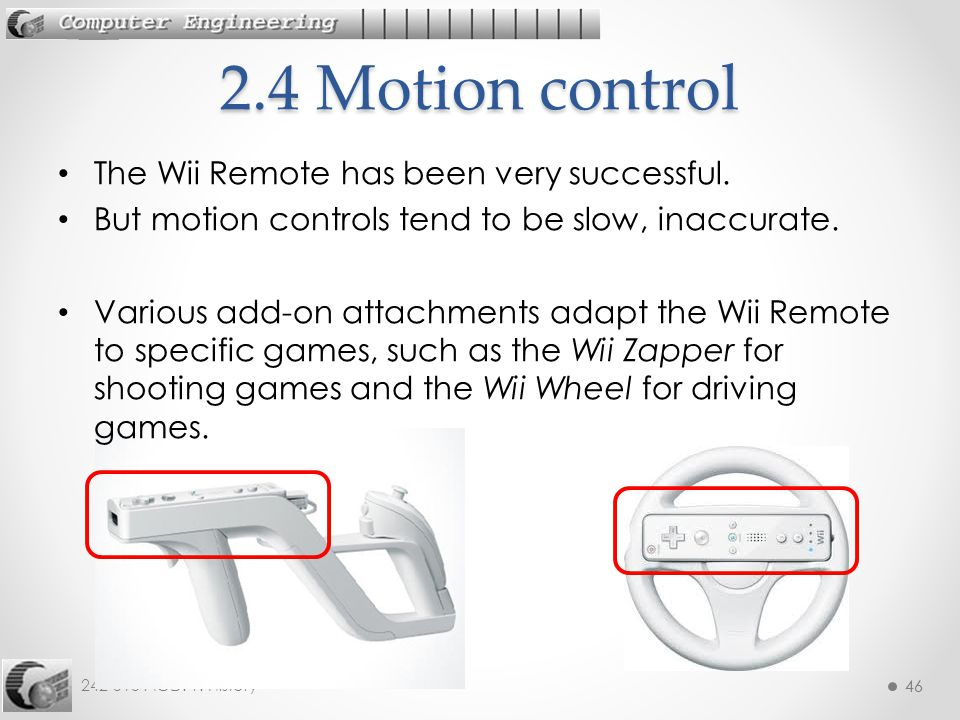 46 242-515 AGD: 1. History 46 The Wii Remote has been very successful. But motion controls tend to be slow, inaccurate. Various add-on attachments ada