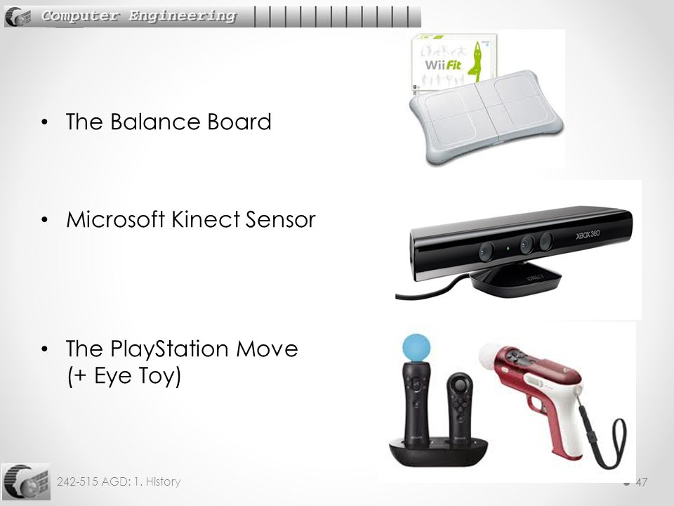 47 242-515 AGD: 1. History 47 The Balance Board Microsoft Kinect Sensor The PlayStation Move (+ Eye Toy)