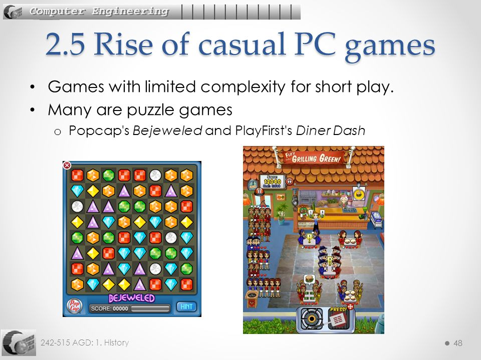 48 242-515 AGD: 1. History 48 Games with limited complexity for short play. Many are puzzle games o Popcap's Bejeweled and PlayFirst's Diner Dash 2.5