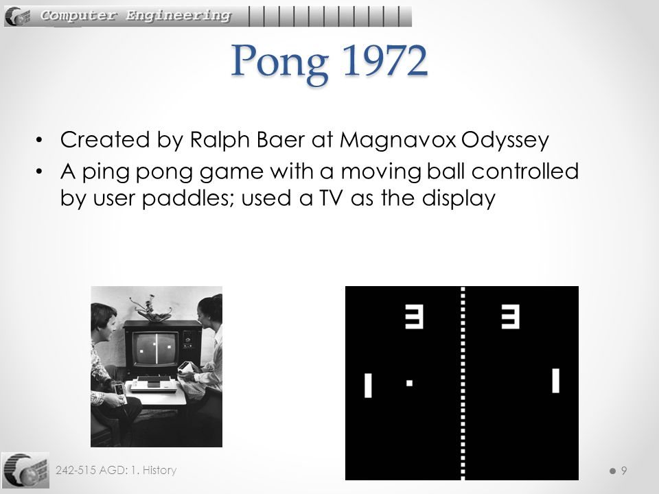 9 242-515 AGD: 1. History 9 Created by Ralph Baer at Magnavox Odyssey A ping pong game with a moving ball controlled by user paddles; used a TV as the