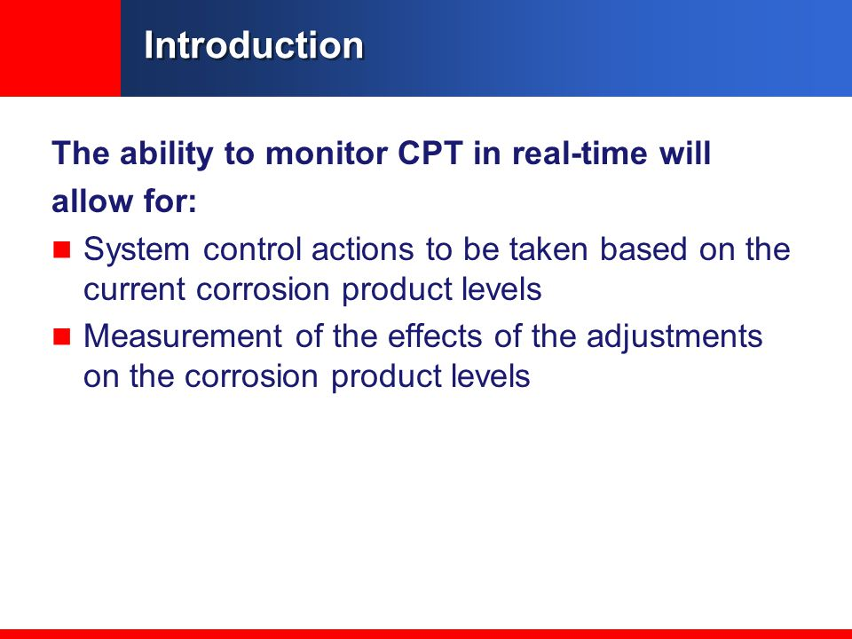 Introduction The ability to monitor CPT in real-time will allow for: System control actions to be taken based on the current corrosion product levels Measurement of the effects of the adjustments on the corrosion product levels