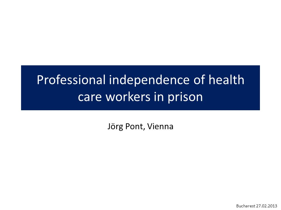 Professional Independence promotes the confidence of the inmates to the medical care in prison leaves no doubt as to the health care team's medical professionalism and ethics prevents misunderstandings provides guidance in situations of ethical conflicts supports quality assurance of the medical work protects against legal appeals is internationally supported Bucharest 27.02.2013