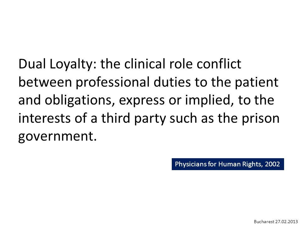Dual Loyalty: the clinical role conflict between professional duties to the patient and obligations, express or implied, to the interests of a third p