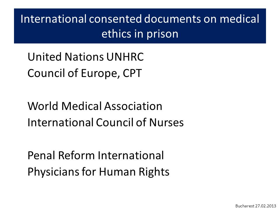 International consented documents on medical ethics in prison United Nations UNHRC Council of Europe, CPT World Medical Association International Council of Nurses Penal Reform International Physicians for Human Rights Bucharest 27.02.2013