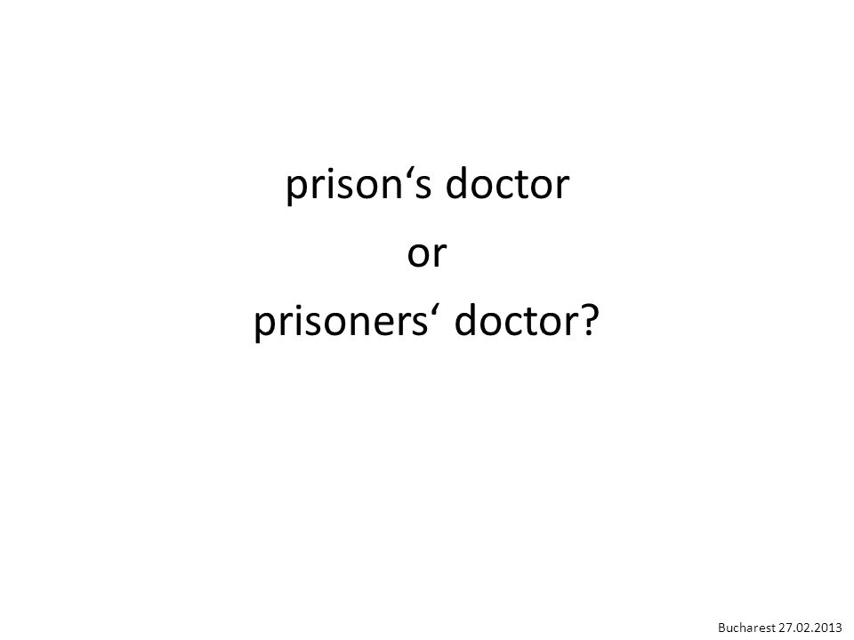 Confidence of prisoners in the health care of a prison can only be obtained if it is known to everyone in the prison that for a prison physician, nurse or health care worker the patient has to have and indeed has priority over order, discipline or any other interests of the prison. Penal Reform International, Making Standards Work, 2001 Bucharest 27.02.2013
