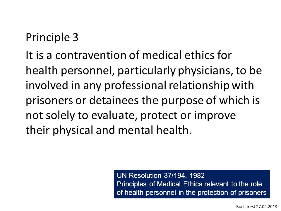 Principle 3 It is a contravention of medical ethics for health personnel, particularly physicians, to be involved in any professional relationship with prisoners or detainees the purpose of which is not solely to evaluate, protect or improve their physical and mental health.