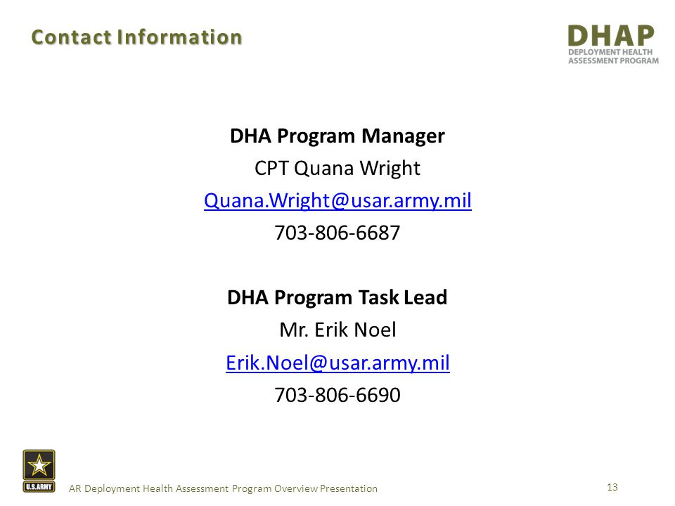 AR Deployment Health Assessment Program Overview Presentation Contact Information 13 DHA Program Manager CPT Quana Wright Quana.Wright@usar.army.mil 703-806-6687 DHA Program Task Lead Mr.