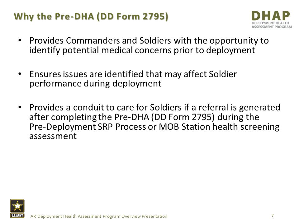 AR Deployment Health Assessment Program Overview Presentation Why the Post-DHA (DD Form 2796) 8 Provides Commanders and Soldiers with the opportunity to identify potential medical concerns after redeployment Ensures issues are identified that may affect Soldiers in their daily life as a result of deployment prior to departing from the DEMOB station Provides a conduit to care for Soldiers if a referral is generated after completing the Post-DHA (DD Form 2796) during DEMOB process