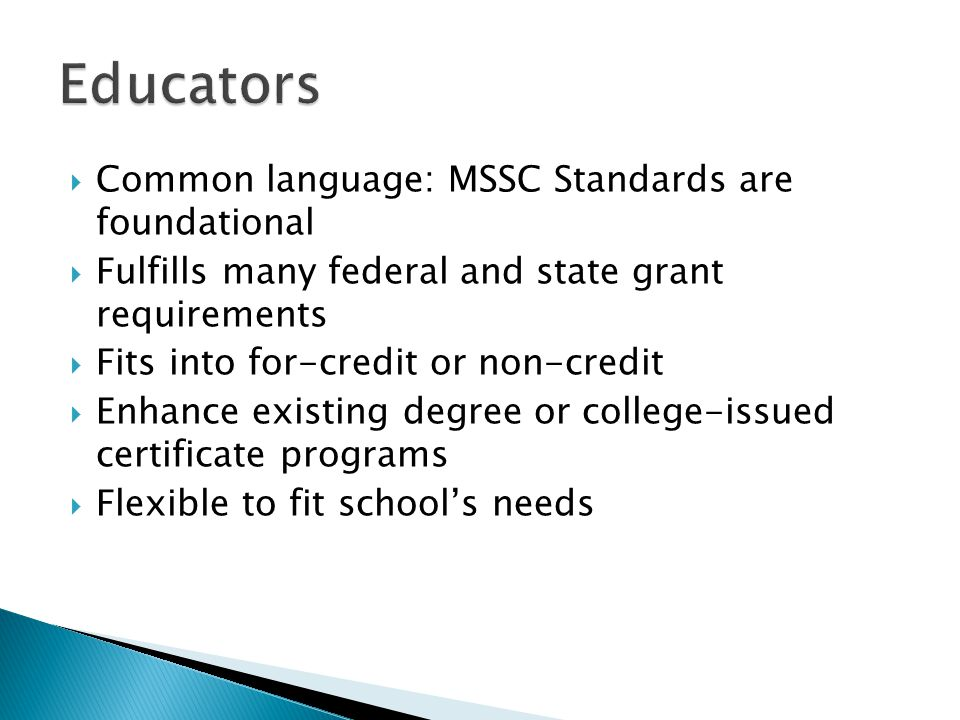  Common language: MSSC Standards are foundational  Fulfills many federal and state grant requirements  Fits into for-credit or non-credit  Enhance existing degree or college-issued certificate programs  Flexible to fit school's needs