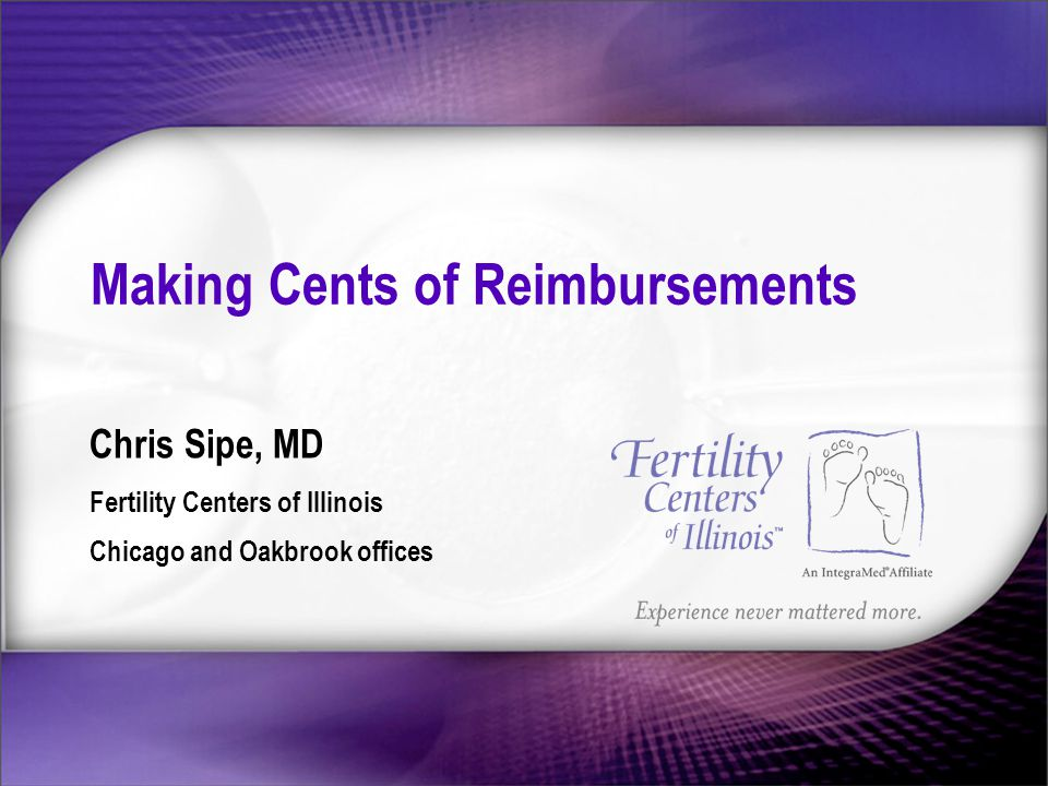 Making Cents of Reimbursements Chris Sipe, MD Fertility Centers of Illinois Chicago and Oakbrook offices
