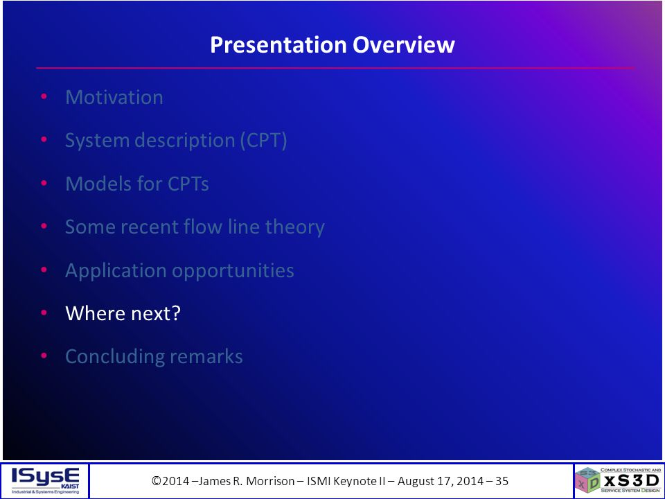 ©2014 –James R. Morrison – ISMI Keynote II – August 17, 2014 – 35 Presentation Overview Motivation System description (CPT) Models for CPTs Some recen