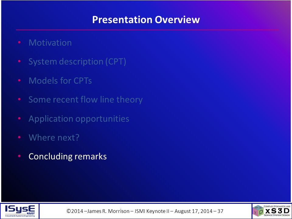 ©2014 –James R. Morrison – ISMI Keynote II – August 17, 2014 – 37 Presentation Overview Motivation System description (CPT) Models for CPTs Some recen