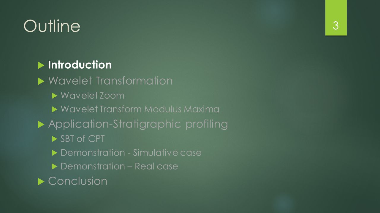 Outline  Introduction  Wavelet Transformation  Wavelet Zoom  Wavelet Transform Modulus Maxima  Application-Stratigraphic profiling  SBT of CPT  Demonstration - Simulative case  Demonstration – Real case  Conclusion 3