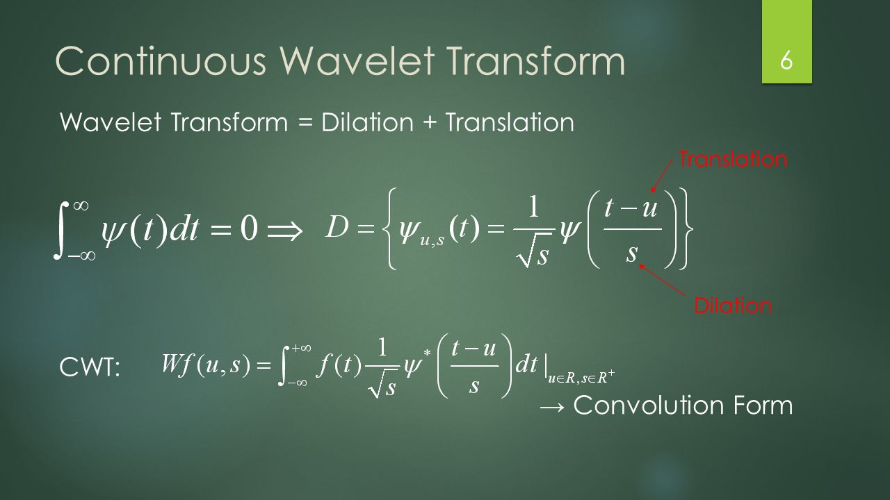 Continuous Wavelet Transform 6 Wavelet Transform = Dilation + Translation CWT: → Convolution Form Dilation Translation