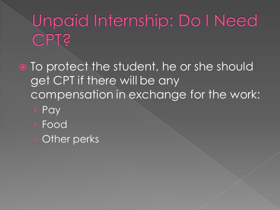  To protect the student, he or she should get CPT if there will be any compensation in exchange for the work: › Pay › Food › Other perks