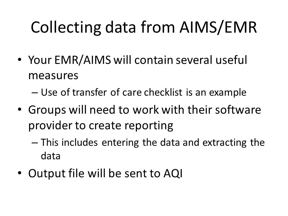 Collecting data from AIMS/EMR Your EMR/AIMS will contain several useful measures – Use of transfer of care checklist is an example Groups will need to