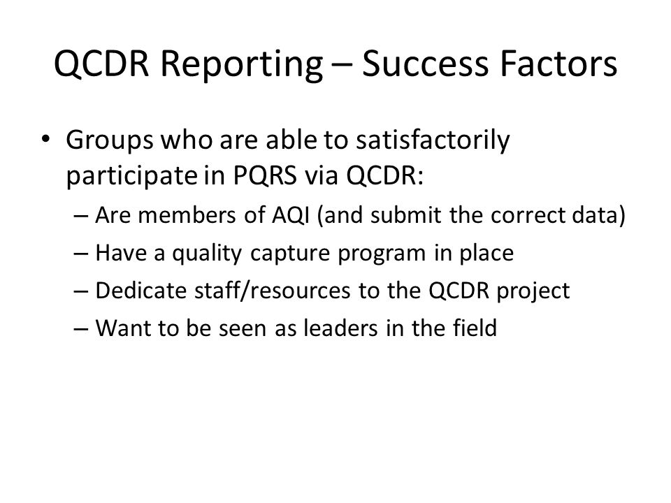 QCDR Reporting – Success Factors Groups who are able to satisfactorily participate in PQRS via QCDR: – Are members of AQI (and submit the correct data
