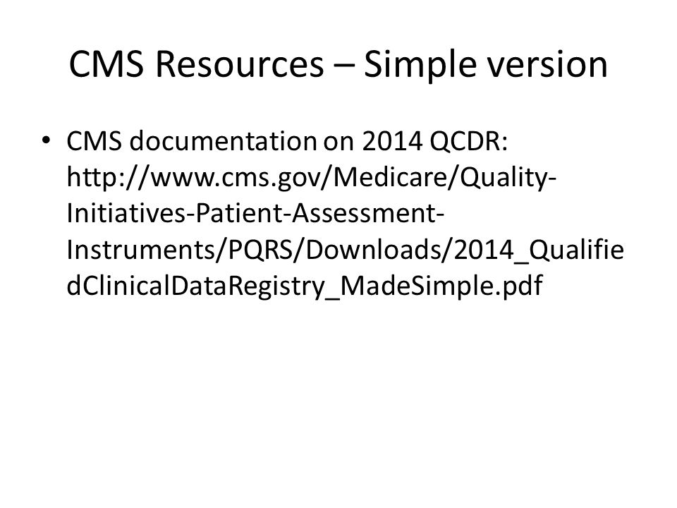 CMS Resources – Simple version CMS documentation on 2014 QCDR: http://www.cms.gov/Medicare/Quality- Initiatives-Patient-Assessment- Instruments/PQRS/D