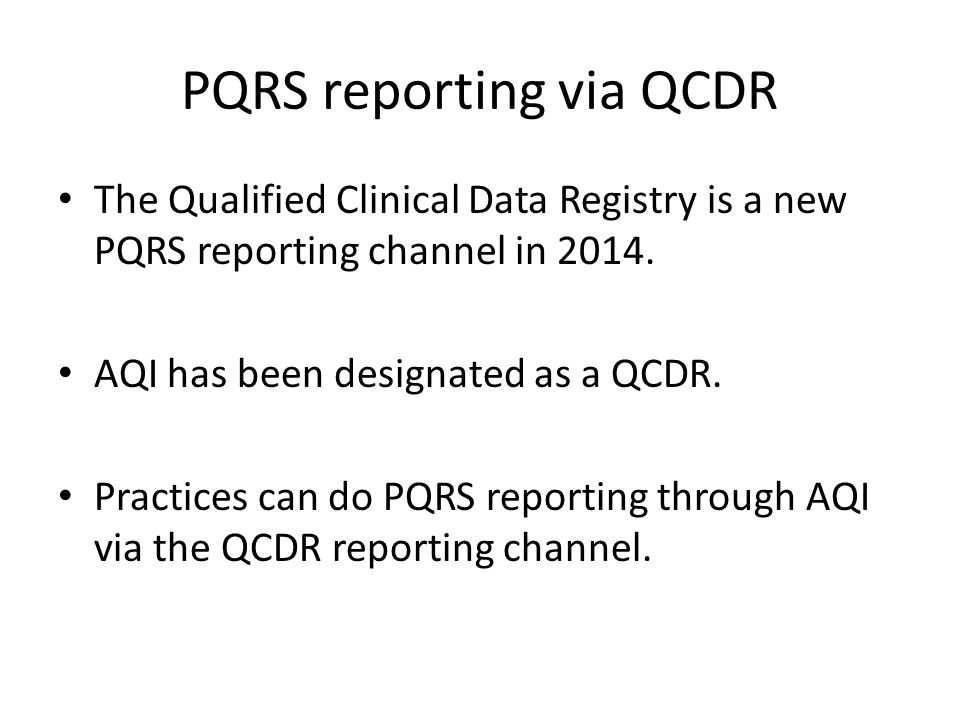 QCDR Reporting through AQI Sign-up for the ASA QCDR Service – ASA is selling the service – AQI is the technical services vendor Sign-up with AQI – Groups must be AQI participants Contribute the correct data to AQI for PQRS reporting via the QCDR channel