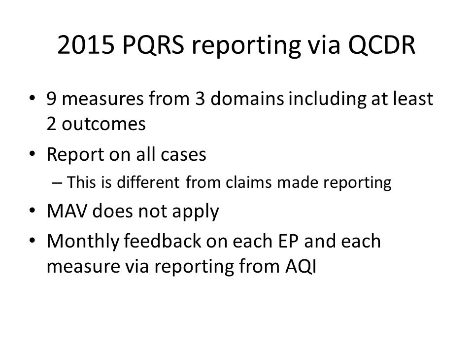 2015 PQRS reporting via QCDR 9 measures from 3 domains including at least 2 outcomes Report on all cases – This is different from claims made reportin