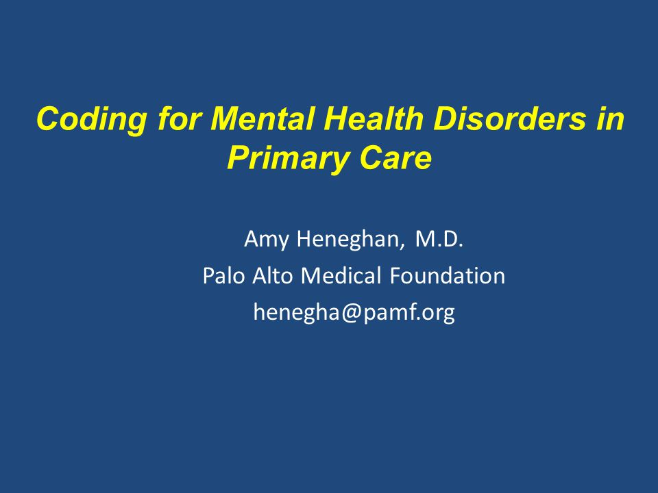 Amy Heneghan, M.D. Palo Alto Medical Foundation henegha@pamf.org Coding for Mental Health Disorders in Primary Care