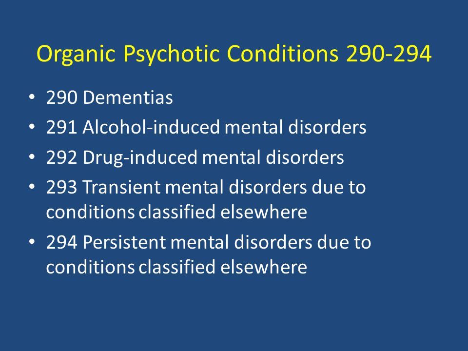 Organic Psychotic Conditions 290-294 290 Dementias 291 Alcohol-induced mental disorders 292 Drug-induced mental disorders 293 Transient mental disorders due to conditions classified elsewhere 294 Persistent mental disorders due to conditions classified elsewhere