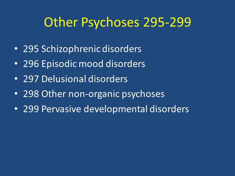 Other Psychoses 295-299 295 Schizophrenic disorders 296 Episodic mood disorders 297 Delusional disorders 298 Other non-organic psychoses 299 Pervasive developmental disorders