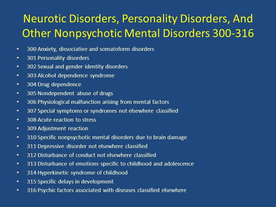 Neurotic Disorders, Personality Disorders, And Other Nonpsychotic Mental Disorders 300-316 300 Anxiety, dissociative and somatoform disorders 301 Personality disorders 302 Sexual and gender identity disorders 303 Alcohol dependence syndrome 304 Drug dependence 305 Nondependent abuse of drugs 306 Physiological malfunction arising from mental factors 307 Special symptoms or syndromes not elsewhere classified 308 Acute reaction to stress 309 Adjustment reaction 310 Specific nonpsychotic mental disorders due to brain damage 311 Depressive disorder not elsewhere classified 312 Disturbance of conduct not elsewhere classified 313 Disturbance of emotions specific to childhood and adolescence 314 Hyperkinetic syndrome of childhood 315 Specific delays in development 316 Psychic factors associated with diseases classified elsewhere