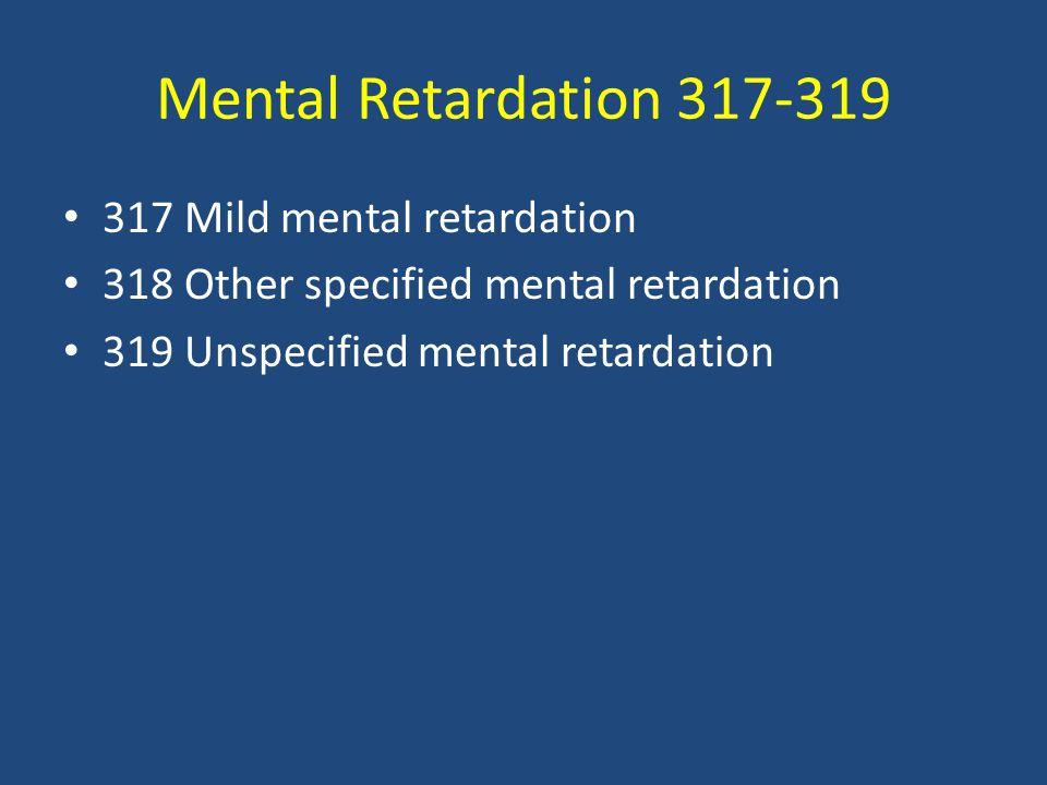 Mental Retardation 317-319 317 Mild mental retardation 318 Other specified mental retardation 319 Unspecified mental retardation