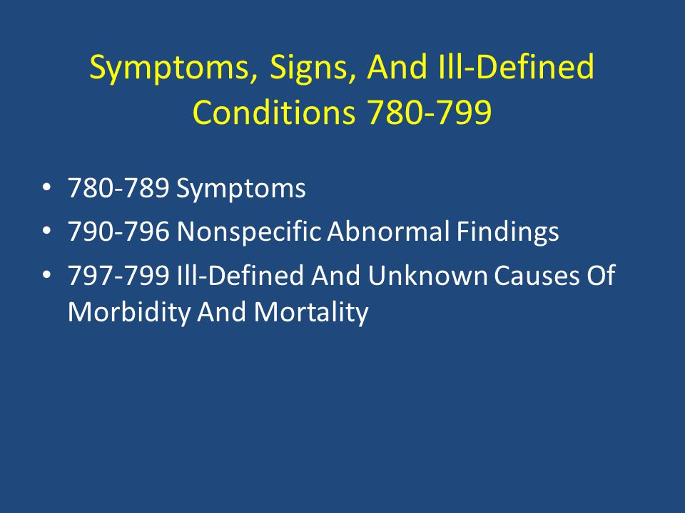Symptoms, Signs, And Ill-Defined Conditions 780-799 780-789 Symptoms 790-796 Nonspecific Abnormal Findings 797-799 Ill-Defined And Unknown Causes Of Morbidity And Mortality