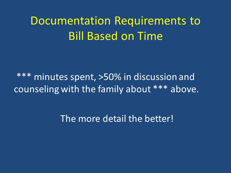 Documentation Requirements to Bill Based on Time *** minutes spent, >50% in discussion and counseling with the family about *** above.