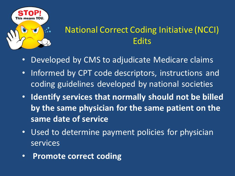 National Correct Coding Initiative (NCCI) Edits Developed by CMS to adjudicate Medicare claims Informed by CPT code descriptors, instructions and coding guidelines developed by national societies Identify services that normally should not be billed by the same physician for the same patient on the same date of service Used to determine payment policies for physician services Promote correct coding