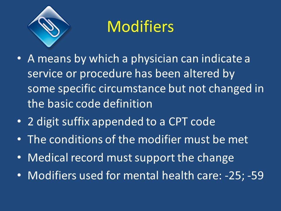 Modifiers A means by which a physician can indicate a service or procedure has been altered by some specific circumstance but not changed in the basic code definition 2 digit suffix appended to a CPT code The conditions of the modifier must be met Medical record must support the change Modifiers used for mental health care: -25; -59