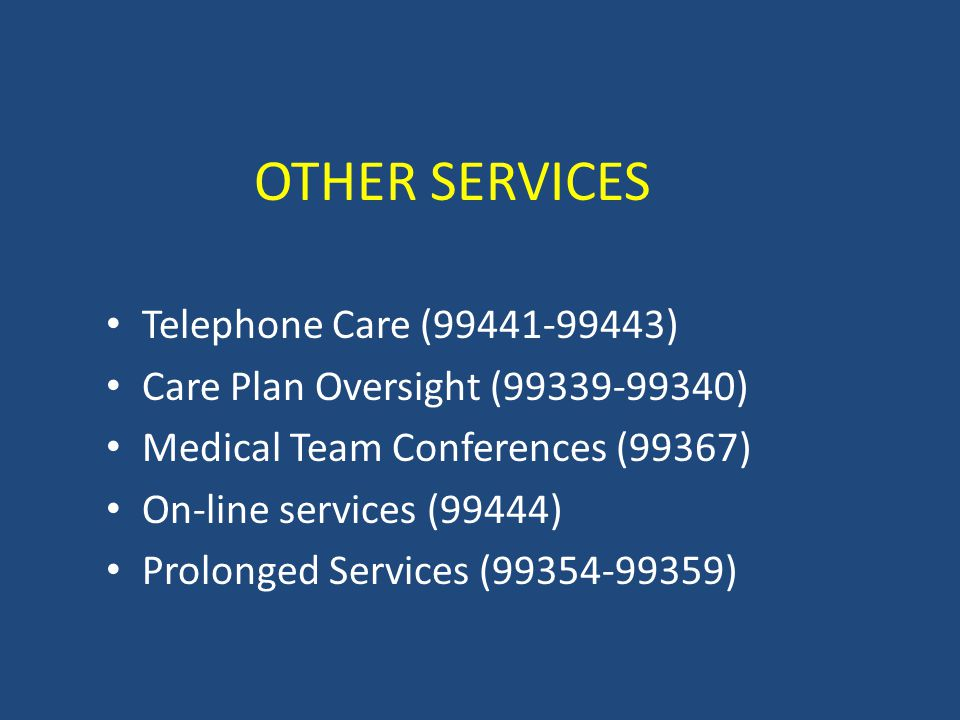 OTHER SERVICES Telephone Care (99441-99443) Care Plan Oversight (99339-99340) Medical Team Conferences (99367) On-line services (99444) Prolonged Services (99354-99359)