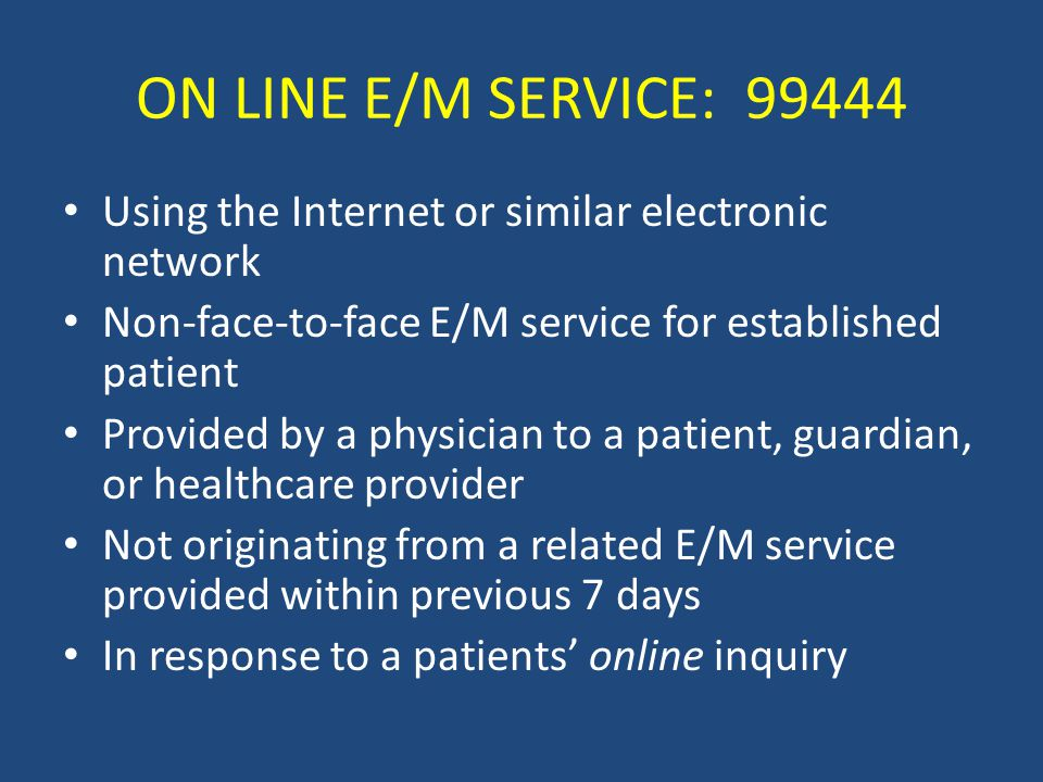 ON LINE E/M SERVICE: 99444 Using the Internet or similar electronic network Non-face-to-face E/M service for established patient Provided by a physician to a patient, guardian, or healthcare provider Not originating from a related E/M service provided within previous 7 days In response to a patients' online inquiry