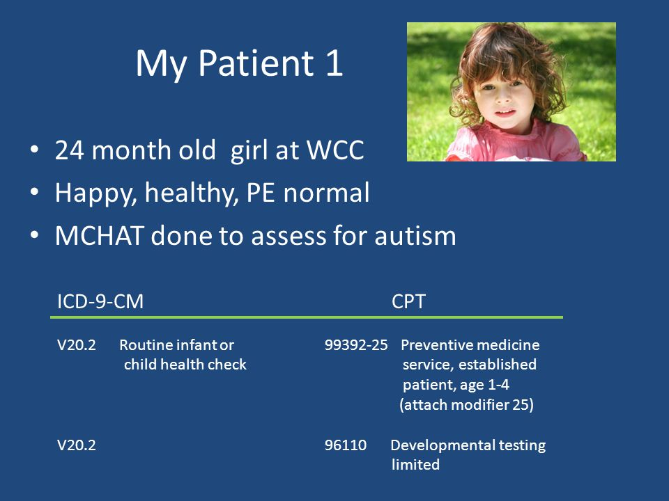 My Patient 1 24 month old girl at WCC Happy, healthy, PE normal MCHAT done to assess for autism ICD-9-CMCPT V20.2 Routine infant or 99392-25 Preventive medicine child health check service, established patient, age 1-4 (attach modifier 25) V20.296110 Developmental testing limited