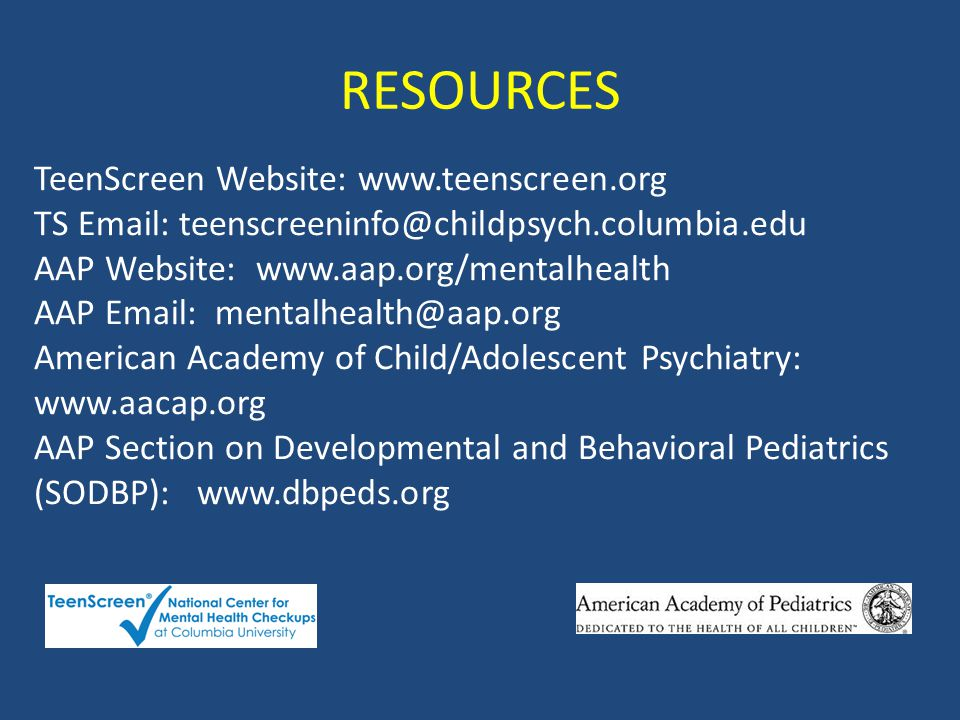 TeenScreen Website: www.teenscreen.org TS Email: teenscreeninfo@childpsych.columbia.edu AAP Website: www.aap.org/mentalhealth AAP Email: mentalhealth@aap.org American Academy of Child/Adolescent Psychiatry: www.aacap.org AAP Section on Developmental and Behavioral Pediatrics (SODBP): www.dbpeds.org RESOURCES