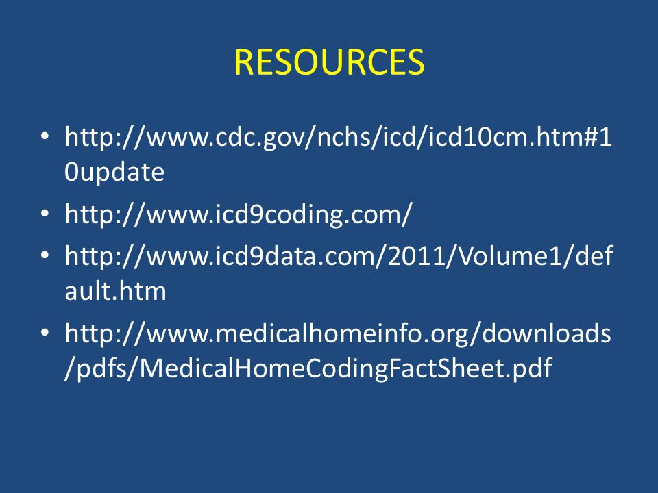 http://www.cdc.gov/nchs/icd/icd10cm.htm#1 0update http://www.icd9coding.com/ http://www.icd9data.com/2011/Volume1/def ault.htm http://www.medicalhomeinfo.org/downloads /pdfs/MedicalHomeCodingFactSheet.pdf