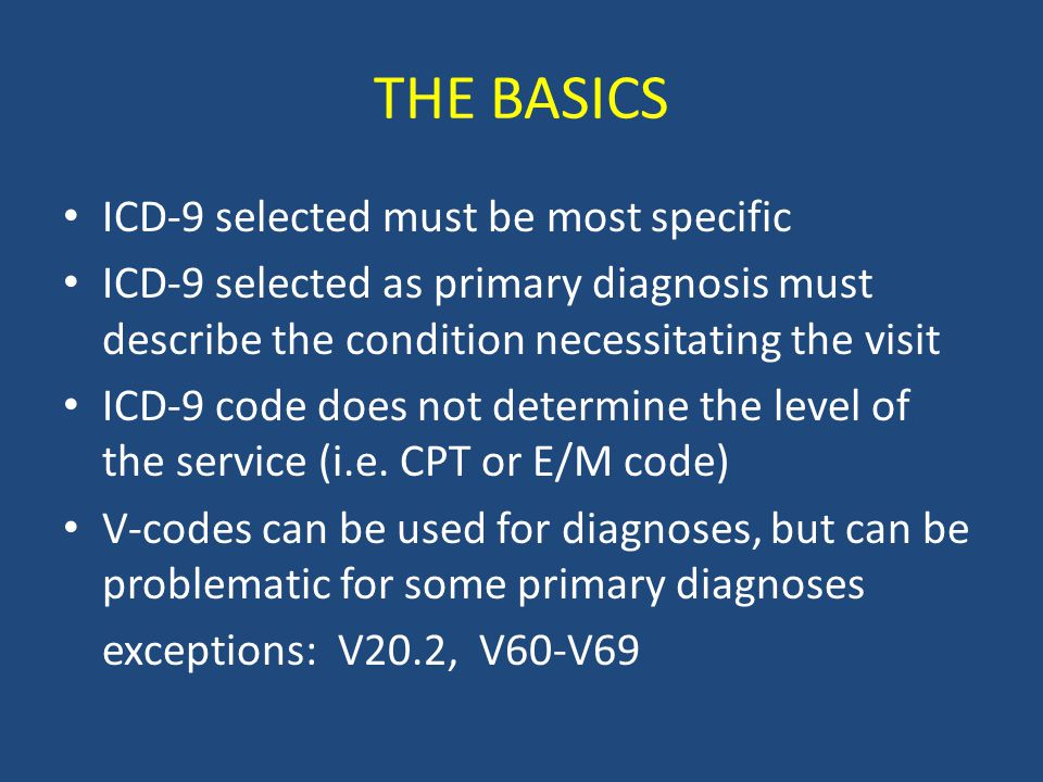 THE BASICS ICD-9 selected must be most specific ICD-9 selected as primary diagnosis must describe the condition necessitating the visit ICD-9 code does not determine the level of the service (i.e.